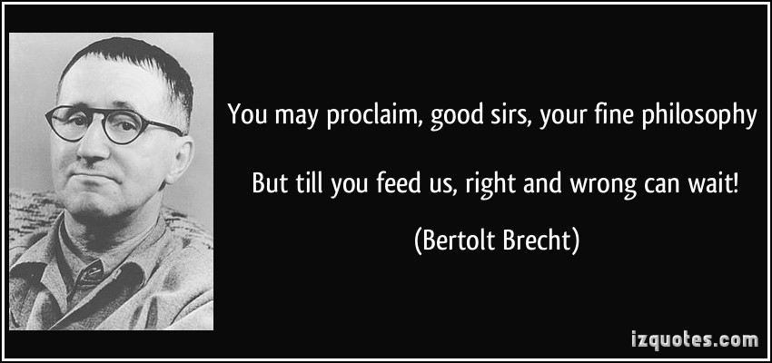 quote-you-may-proclaim-good-sirs-your-fine-philosophy-but-till-you-feed-us-right-and-wrong-can-wait-bertolt-brecht-213084