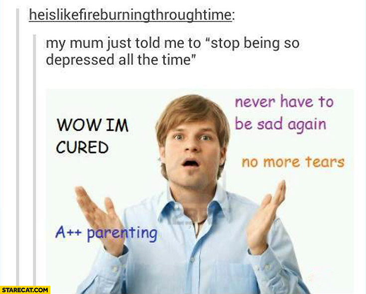 mum-told-me-stop-being-so-depressed-all-the-time-wow-im-cured-a-plus-plus-parenting-no-more-tears-never-have-to-be-sad-again